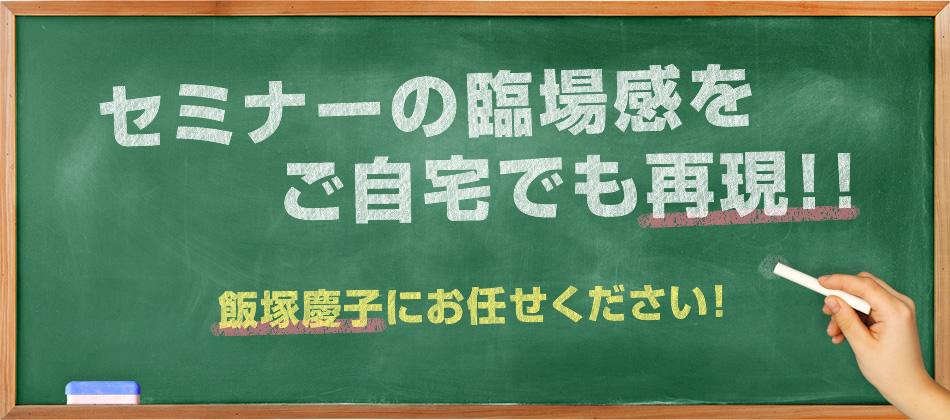セミナーの臨場感をご自宅でも再現!!飯塚慶子にお任せください!